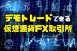 デモトレードできる仮想通貨FX取引所!国内・海外5社徹底比較