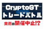 違法取引の疑惑!?CryptoGTのXRPトレードバトルが開催中止でモヤモヤ!!真相・経緯まとめ