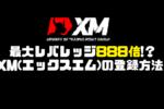 最大レバ888倍!自己資金なしでFXできるXM(エックスエム)登録方法