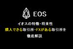 人気アルトコインEOS(イオス)とは?購入/FXレバレッジできる取引所解説!
